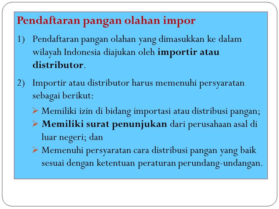 Pendaftaran pangan olahan impor 1)Pendaftaran pangan olahan yang dimasukkan ke dalam wilayah Indonesia diajukan oleh importir atau distributor. 2)Impo