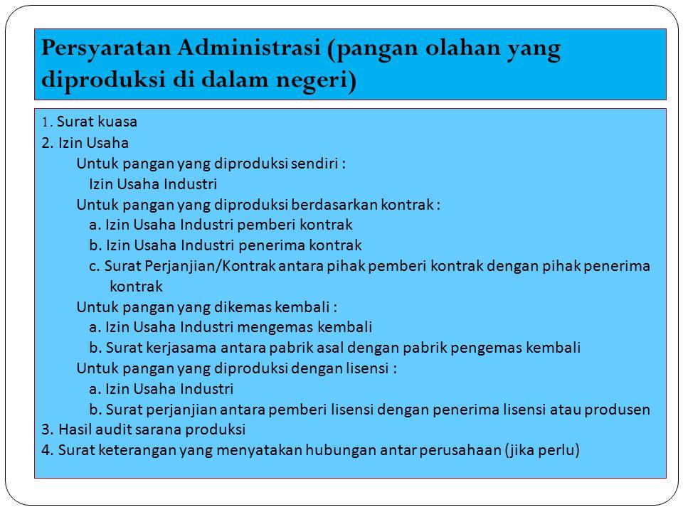 Persyaratan Administrasi (pangan olahan yang dimasukkan ke dalam wilayah Indonesia) 1.Surat kuasa 2.Surat Izin Usaha Perdagangan (SIUP) atau Angka Pengenal Impor (API) 3.Surat penunjukan dari perusahaan asal di luar negeri 4.Sertifikat Kesehatan (Health Certificate) atau Sertifikat Bebas Jual (Certificate of Free Sale) 5.Hasil audit sarana distribusi 6.Surat keterangan yang menyatakan hubungan antar perusahaan (jika perlu)