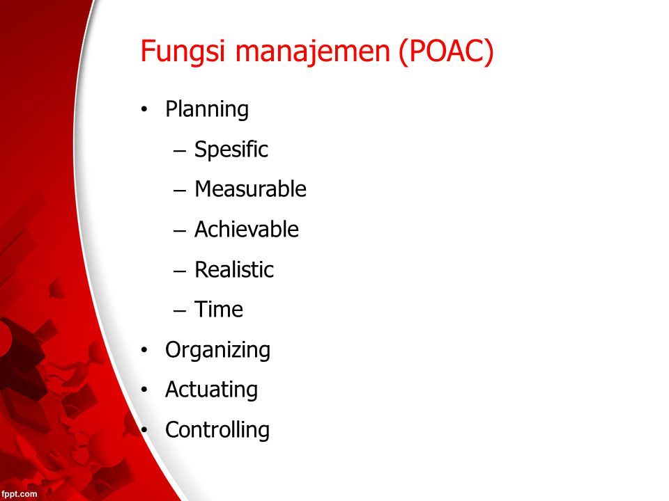 Fungsi manajemen (POAC) Planning – Spesific – Measurable – Achievable – Realistic – Time Organizing Actuating Controlling