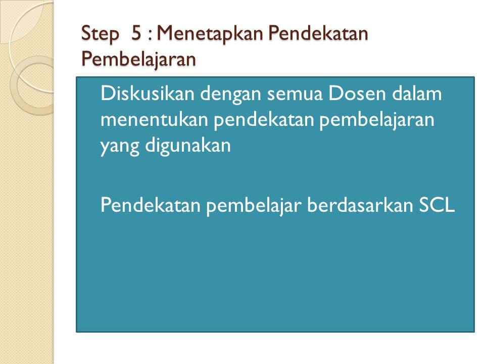 Step 5 : Menetapkan Pendekatan Pembelajaran Diskusikan dengan semua Dosen dalam menentukan pendekatan pembelajaran yang digunakan Pendekatan pembelajar berdasarkan SCL