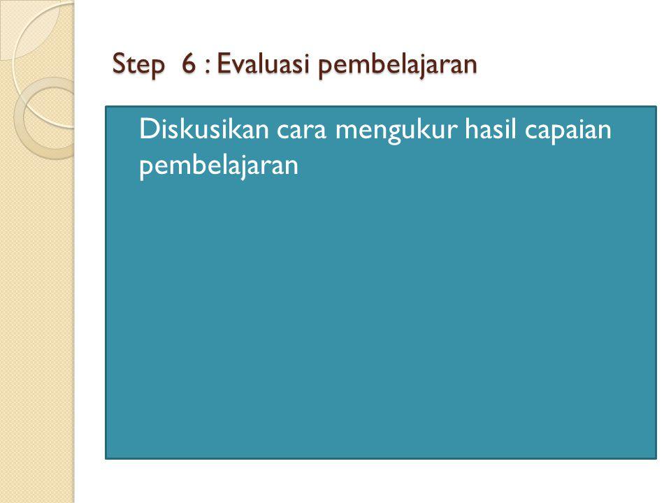 Step 6 : Evaluasi pembelajaran Diskusikan cara mengukur hasil capaian pembelajaran