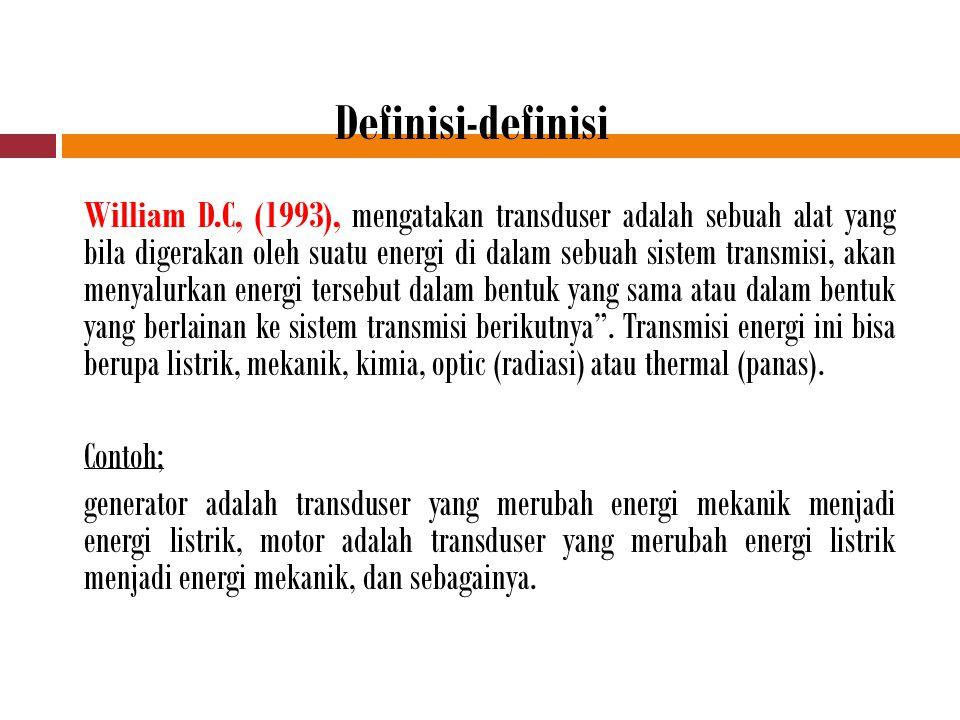 Definisi-definisi William D.C, (1993), mengatakan transduser adalah sebuah alat yang bila digerakan oleh suatu energi di dalam sebuah sistem transmisi, akan menyalurkan energi tersebut dalam bentuk yang sama atau dalam bentuk yang berlainan ke sistem transmisi berikutnya .