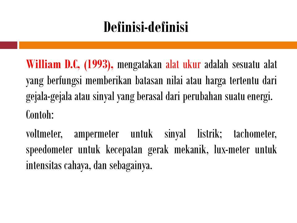 Definisi-definisi William D.C, (1993), mengatakan alat ukur adalah sesuatu alat yang berfungsi memberikan batasan nilai atau harga tertentu dari gejala-gejala atau sinyal yang berasal dari perubahan suatu energi.