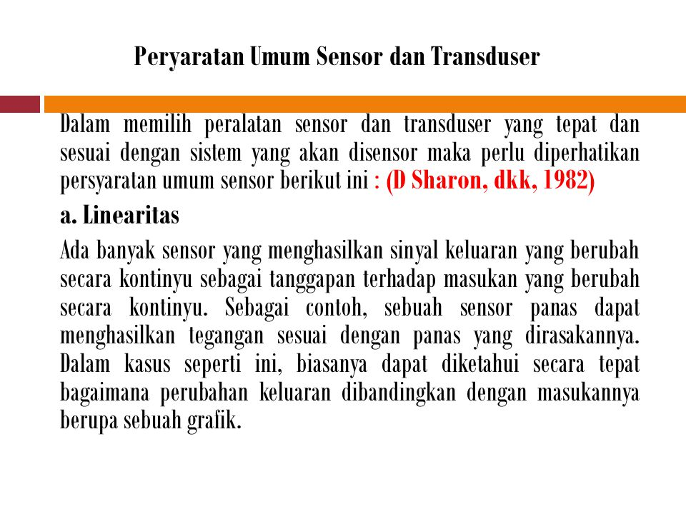 Peryaratan Umum Sensor dan Transduser Dalam memilih peralatan sensor dan transduser yang tepat dan sesuai dengan sistem yang akan disensor maka perlu diperhatikan persyaratan umum sensor berikut ini : (D Sharon, dkk, 1982) a.
