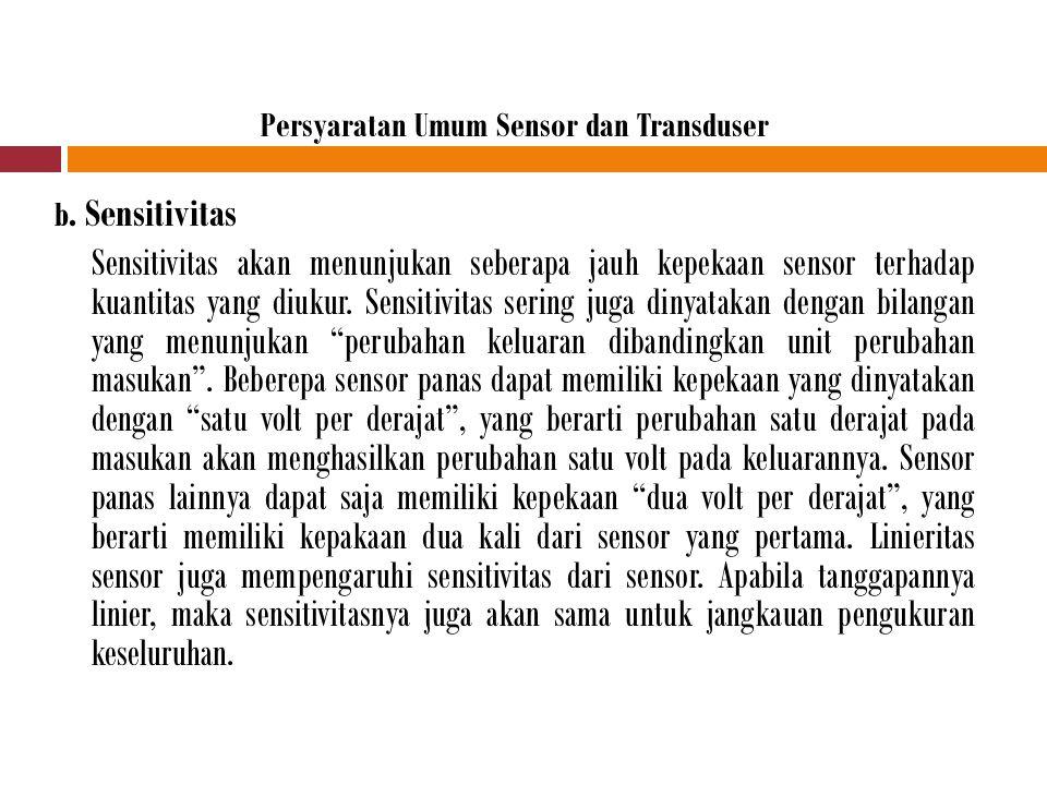 Persyaratan Umum Sensor dan Transduser b. Sensitivitas Sensitivitas akan menunjukan seberapa jauh kepekaan sensor terhadap kuantitas yang diukur. Sens