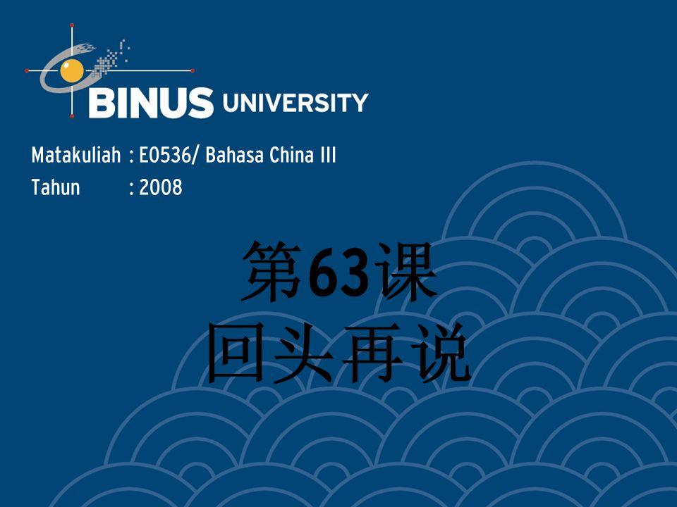 Matakuliah: E0536/ Bahasa China III Tahun: 2008 第 63 课 回头再说