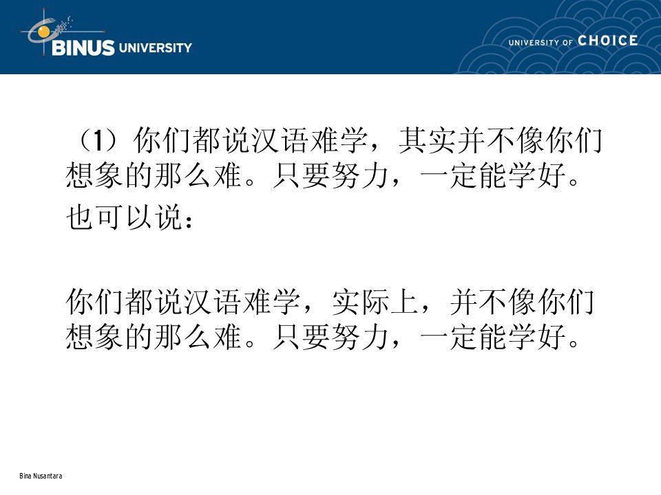 Bina Nusantara ( 1 )你们都说汉语难学,其实并不像你们 想象的那么难。只要努力,一定能学好。 也可以说: 你们都说汉语难学,实际上,并不像你们 想象的那么难。只要努力,一定能学好。