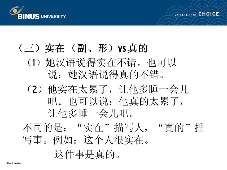 Bina Nusantara (三)实在 (副、形) vs 真的 ( 1 )她汉语说得实在不错。也可以 说:她汉语说得真的不错。 ( 2 )他实在太累了,让他多睡一会儿 吧。也可以说:他真的太累了, 让他多睡一会儿吧。 不同的是: 实在 描写人, 真的 描 写事。例如:这个人很实在。 这件事是真的。