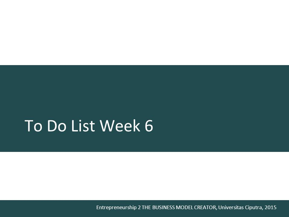 Entrepreneurship 2 THE BUSINESS MODEL CREATOR, Universitas Ciputra, 2015 To Do List Week 6