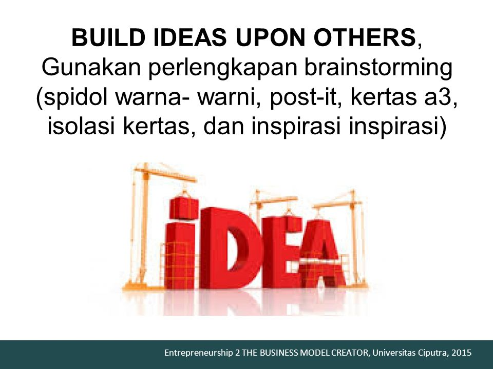 Entrepreneurship 2 THE BUSINESS MODEL CREATOR, Universitas Ciputra, 2015 BUILD IDEAS UPON OTHERS, Gunakan perlengkapan brainstorming (spidol warna- warni, post-it, kertas a3, isolasi kertas, dan inspirasi inspirasi)
