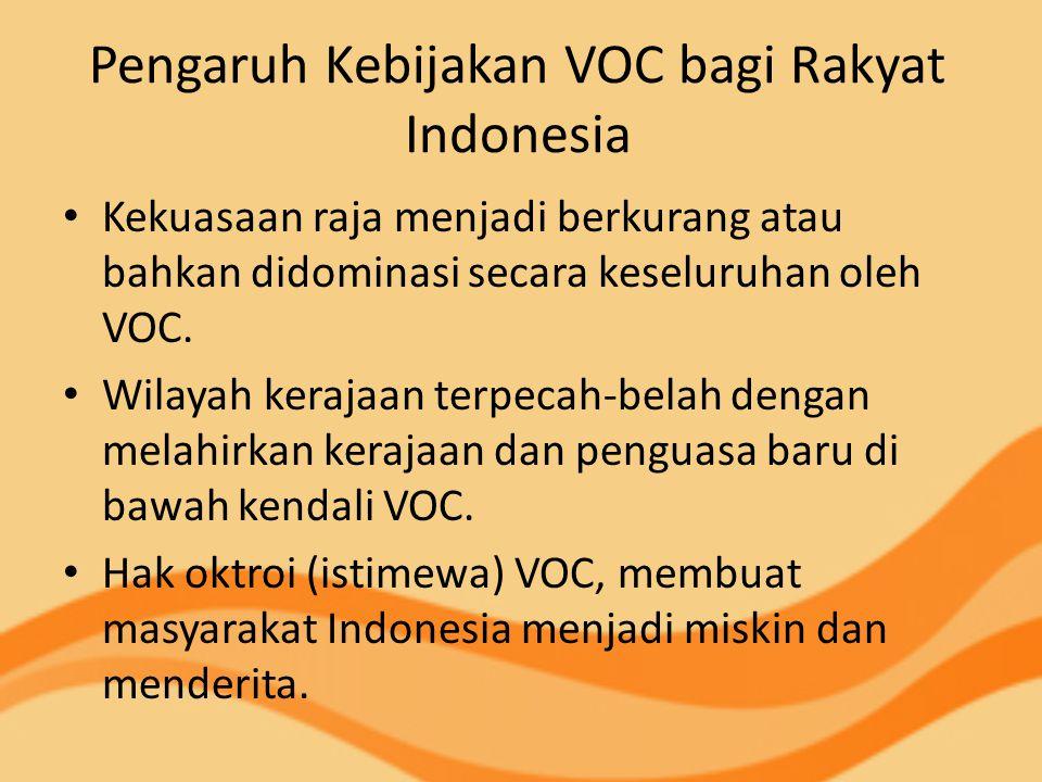 Pengaruh Kebijakan VOC bagi Rakyat Indonesia Kekuasaan raja menjadi berkurang atau bahkan didominasi secara keseluruhan oleh VOC. Wilayah kerajaan ter