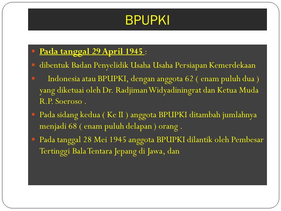 BPUPKI Pada tanggal 29 April 1945 : dibentuk Badan Penyelidik Usaha Usaha Persiapan Kemerdekaan Indonesia atau BPUPKI, dengan anggota 62 ( enam puluh