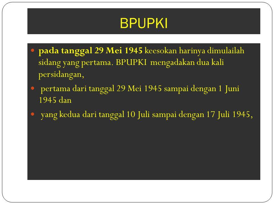 BPUPKI pada tanggal 29 Mei 1945 keesokan harinya dimulailah sidang yang pertama. BPUPKI mengadakan dua kali persidangan, pertama dari tanggal 29 Mei 1