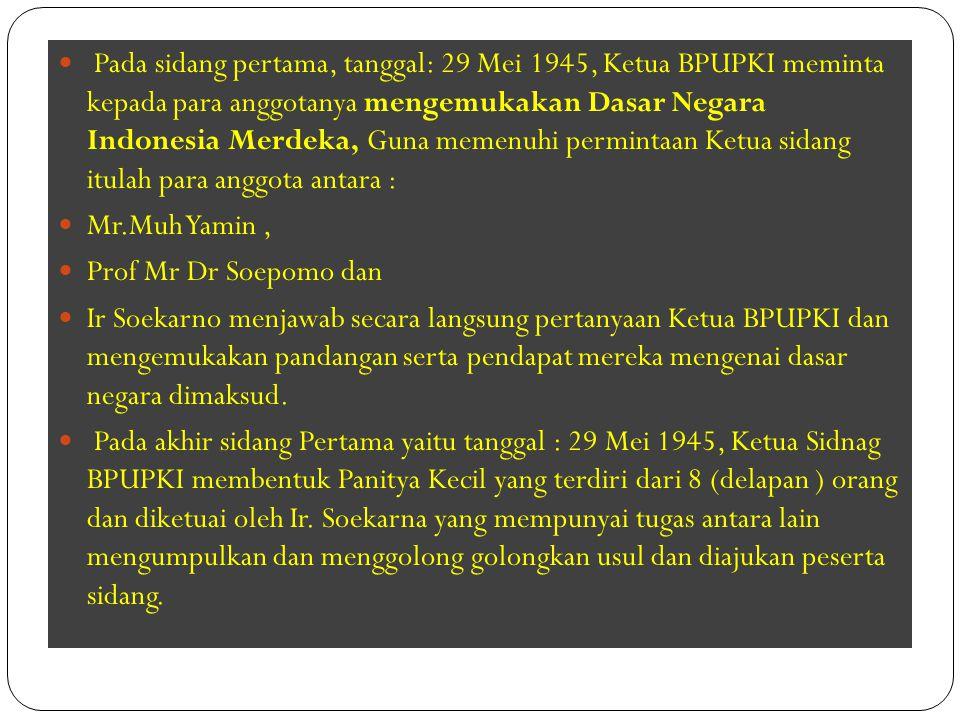Pada sidang pertama, tanggal: 29 Mei 1945, Ketua BPUPKI meminta kepada para anggotanya mengemukakan Dasar Negara Indonesia Merdeka, Guna memenuhi perm