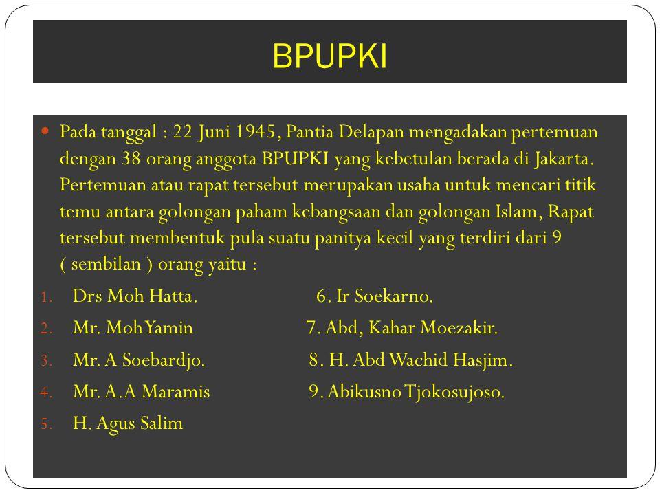 BPUPKI Pada tanggal : 22 Juni 1945, Pantia Delapan mengadakan pertemuan dengan 38 orang anggota BPUPKI yang kebetulan berada di Jakarta. Pertemuan ata