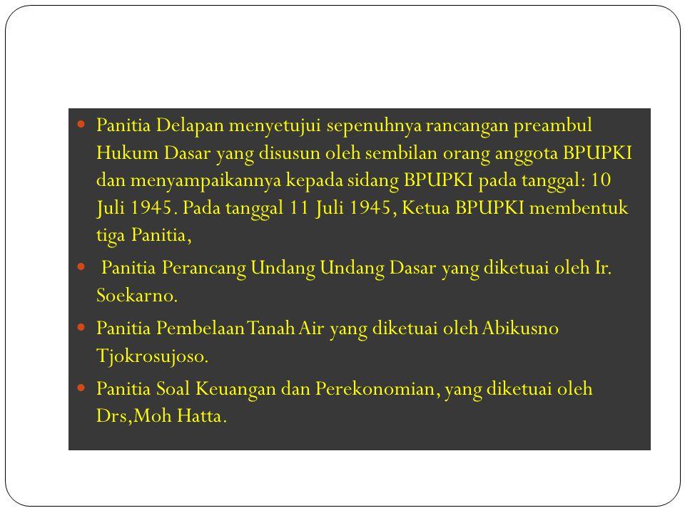 Panitia Delapan menyetujui sepenuhnya rancangan preambul Hukum Dasar yang disusun oleh sembilan orang anggota BPUPKI dan menyampaikannya kepada sidang