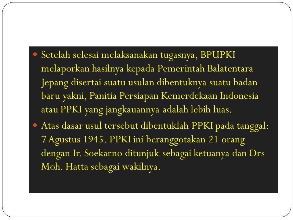 Setelah selesai melaksanakan tugasnya, BPUPKI melaporkan hasilnya kepada Pemerintah Balatentara Jepang disertai suatu usulan dibentuknya suatu badan b