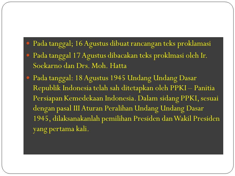 Pada tanggal; 16 Agustus dibuat rancangan teks proklamasi Pada tanggal 17 Agustus dibacakan teks proklmasi oleh Ir. Soekarno dan Drs. Moh. Hatta Pada