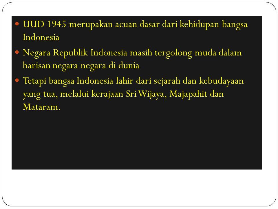 UUD 1945 merupakan acuan dasar dari kehidupan bangsa Indonesia Negara Republik Indonesia masih tergolong muda dalam barisan negara negara di dunia Tet