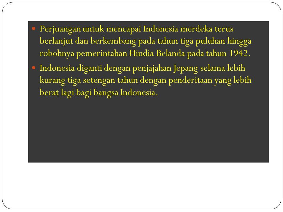 Perjuangan untuk mencapai Indonesia merdeka terus berlanjut dan berkembang pada tahun tiga puluhan hingga robohnya pemerintahan Hindia Belanda pada ta