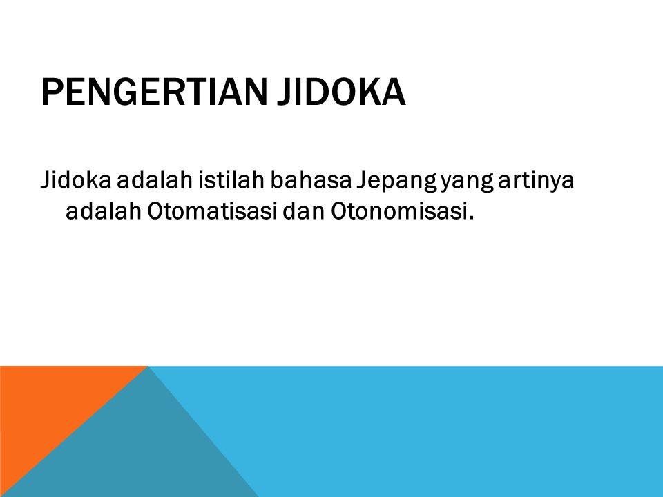 PENGERTIAN JIDOKA Jidoka adalah istilah bahasa Jepang yang artinya adalah Otomatisasi dan Otonomisasi.