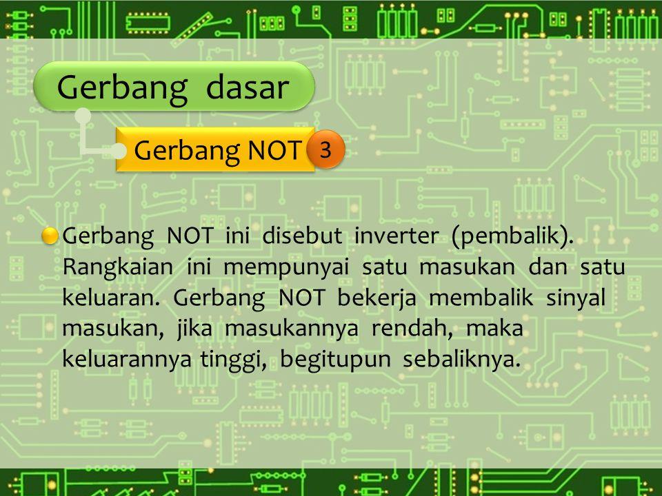 Gerbang dasar Gerbang NOT ini disebut inverter (pembalik). Rangkaian ini mempunyai satu masukan dan satu keluaran. Gerbang NOT bekerja membalik sinyal