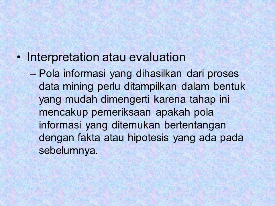 Interpretation atau evaluation –Pola informasi yang dihasilkan dari proses data mining perlu ditampilkan dalam bentuk yang mudah dimengerti karena tah