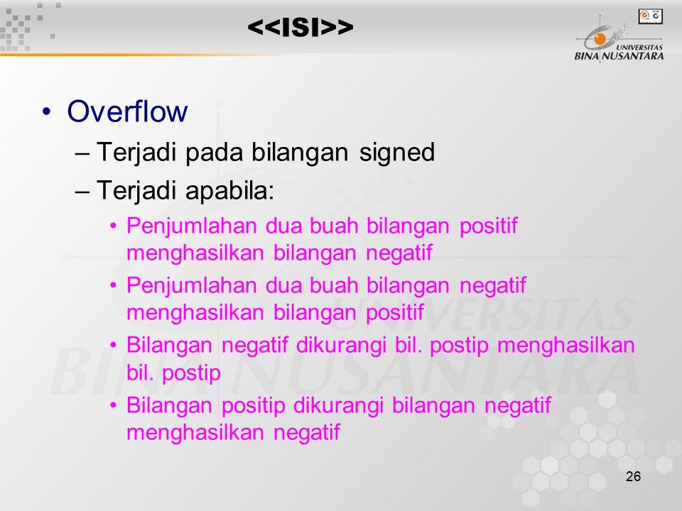 26 > Overflow –Terjadi pada bilangan signed –Terjadi apabila: Penjumlahan dua buah bilangan positif menghasilkan bilangan negatif Penjumlahan dua buah bilangan negatif menghasilkan bilangan positif Bilangan negatif dikurangi bil.