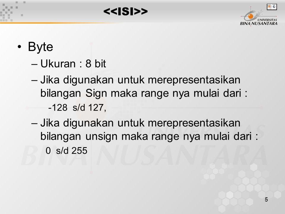5 > Byte –Ukuran : 8 bit –Jika digunakan untuk merepresentasikan bilangan Sign maka range nya mulai dari : -128 s/d 127, –Jika digunakan untuk merepresentasikan bilangan unsign maka range nya mulai dari : 0 s/d 255