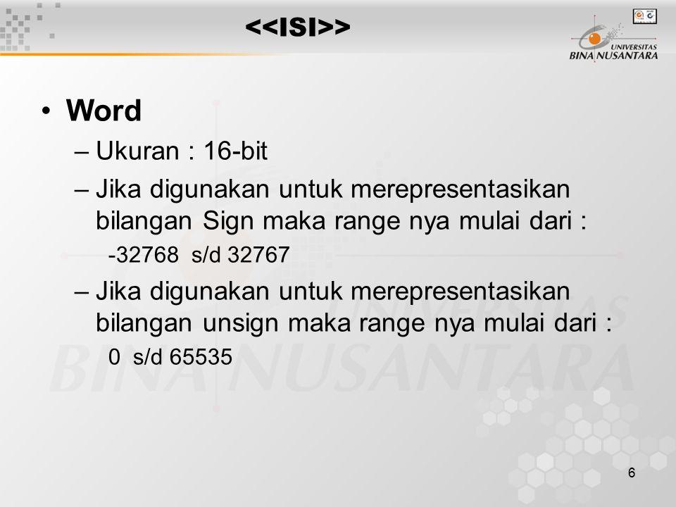 6 > Word –Ukuran : 16-bit –Jika digunakan untuk merepresentasikan bilangan Sign maka range nya mulai dari : -32768 s/d 32767 –Jika digunakan untuk merepresentasikan bilangan unsign maka range nya mulai dari : 0 s/d 65535