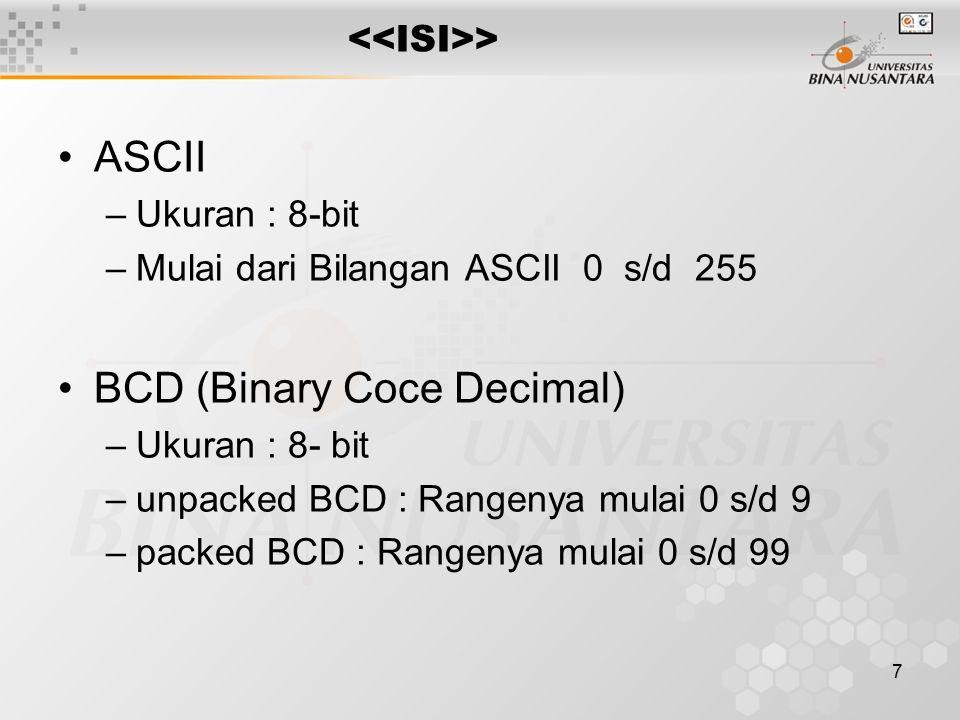 7 > ASCII –Ukuran : 8-bit –Mulai dari Bilangan ASCII 0 s/d 255 BCD (Binary Coce Decimal) –Ukuran : 8- bit –unpacked BCD : Rangenya mulai 0 s/d 9 –packed BCD : Rangenya mulai 0 s/d 99