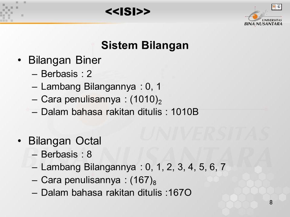 8 > Sistem Bilangan Bilangan Biner –Berbasis : 2 –Lambang Bilangannya : 0, 1 –Cara penulisannya : (1010) 2 –Dalam bahasa rakitan ditulis : 1010B Bilangan Octal –Berbasis : 8 –Lambang Bilangannya : 0, 1, 2, 3, 4, 5, 6, 7 –Cara penulisannya : (167) 8 –Dalam bahasa rakitan ditulis :167O