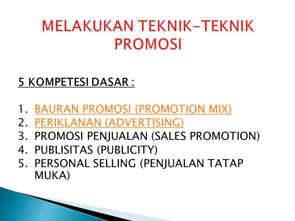 5 KOMPETESI DASAR : 1.BAURAN PROMOSI (PROMOTION MIX)BAURAN PROMOSI (PROMOTION MIX) 2.PERIKLANAN (ADVERTISING)PERIKLANAN (ADVERTISING) 3.PROMOSI PENJUALAN (SALES PROMOTION) 4.PUBLISITAS (PUBLICITY) 5.PERSONAL SELLING (PENJUALAN TATAP MUKA)