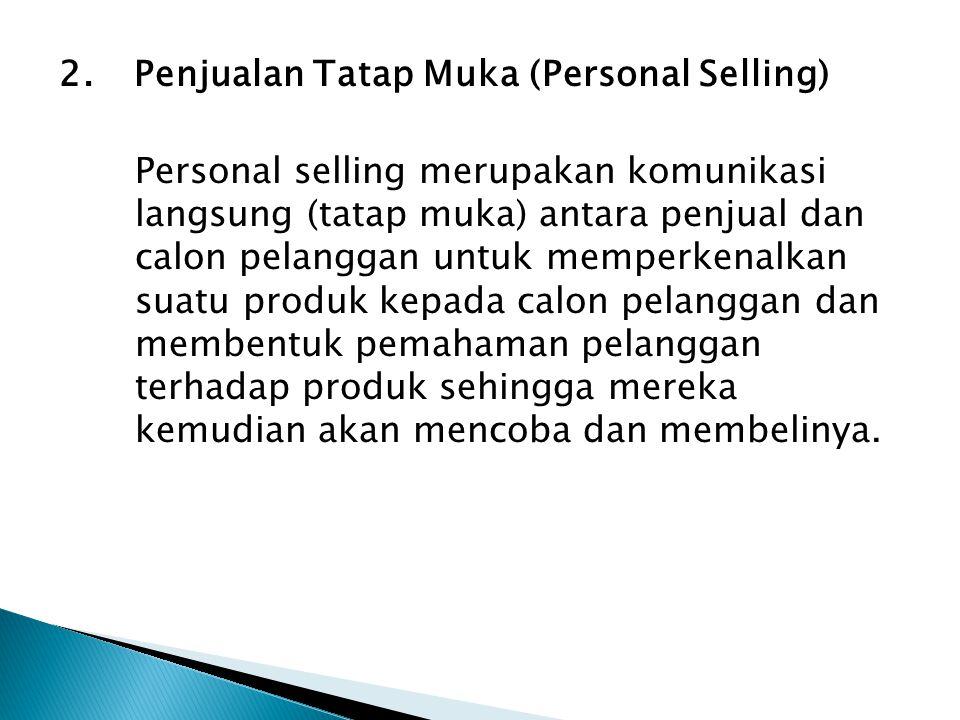 2.Penjualan Tatap Muka (Personal Selling) Personal selling merupakan komunikasi langsung (tatap muka) antara penjual dan calon pelanggan untuk memperkenalkan suatu produk kepada calon pelanggan dan membentuk pemahaman pelanggan terhadap produk sehingga mereka kemudian akan mencoba dan membelinya.