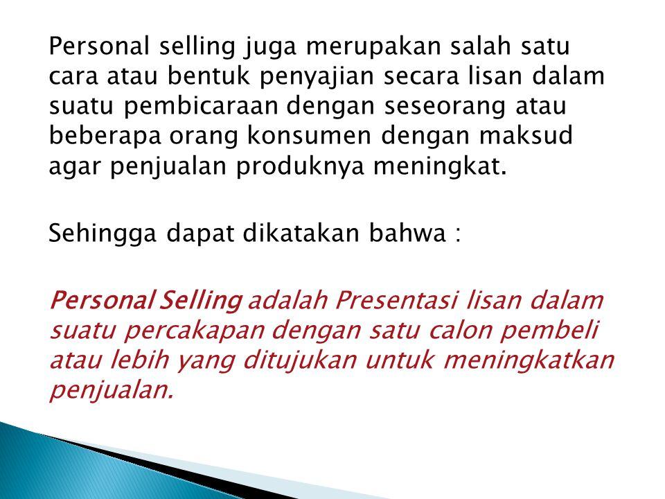 Personal selling juga merupakan salah satu cara atau bentuk penyajian secara lisan dalam suatu pembicaraan dengan seseorang atau beberapa orang konsumen dengan maksud agar penjualan produknya meningkat.