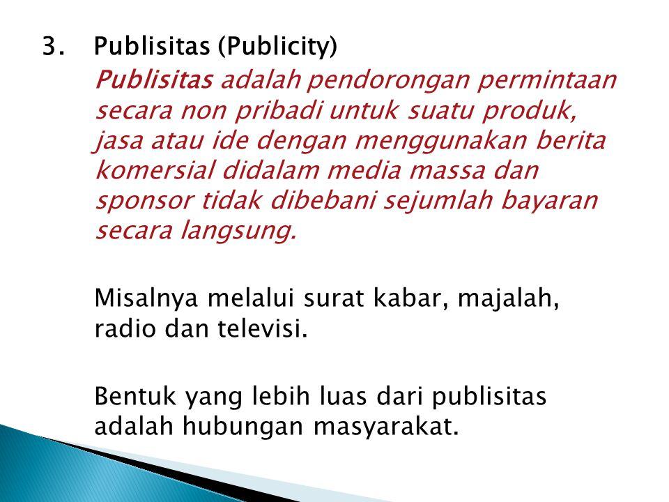 3.Publisitas (Publicity) Publisitas adalah pendorongan permintaan secara non pribadi untuk suatu produk, jasa atau ide dengan menggunakan berita komersial didalam media massa dan sponsor tidak dibebani sejumlah bayaran secara langsung.