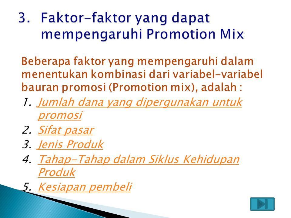 Beberapa faktor yang mempengaruhi dalam menentukan kombinasi dari variabel-variabel bauran promosi (Promotion mix), adalah : 1.Jumlah dana yang dipergunakan untuk promosiJumlah dana yang dipergunakan untuk promosi 2.Sifat pasarSifat pasar 3.Jenis ProdukJenis Produk 4.Tahap-Tahap dalam Siklus Kehidupan ProdukTahap-Tahap dalam Siklus Kehidupan Produk 5.Kesiapan pembeliKesiapan pembeli