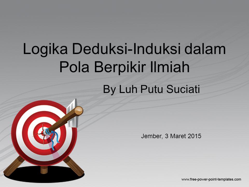 Logika Deduksi-Induksi dalam Pola Berpikir Ilmiah By Luh Putu Suciati Jember, 3 Maret 2015