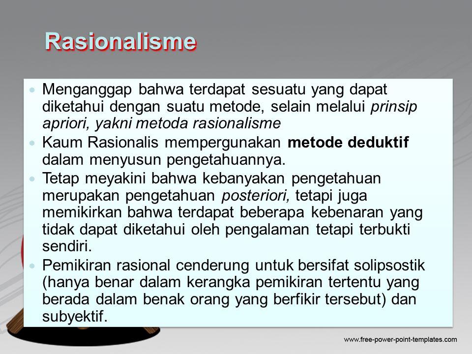 RasionalismeRasionalisme Menganggap bahwa terdapat sesuatu yang dapat diketahui dengan suatu metode, selain melalui prinsip apriori, yakni metoda rasionalisme Kaum Rasionalis mempergunakan metode deduktif dalam menyusun pengetahuannya.