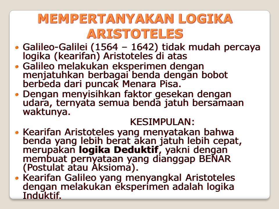 MEMPERTANYAKAN LOGIKA ARISTOTELES Galileo-Galilei (1564 – 1642) tidak mudah percaya logika (kearifan) Aristoteles di atas Galileo melakukan eksperimen dengan menjatuhkan berbagai benda dengan bobot berbeda dari puncak Menara Pisa.