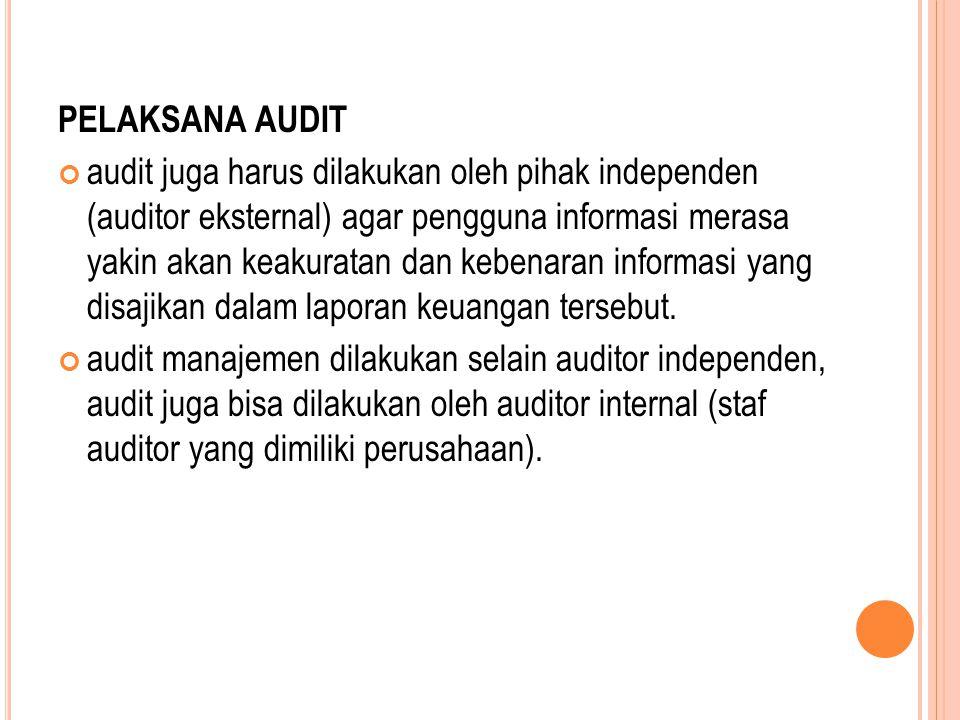 PELAKSANA AUDIT audit juga harus dilakukan oleh pihak independen (auditor eksternal) agar pengguna informasi merasa yakin akan keakuratan dan kebenaran informasi yang disajikan dalam laporan keuangan tersebut.