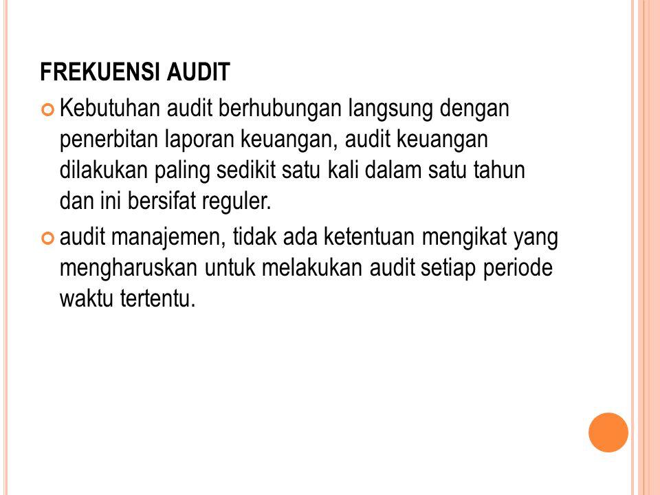 FREKUENSI AUDIT Kebutuhan audit berhubungan langsung dengan penerbitan laporan keuangan, audit keuangan dilakukan paling sedikit satu kali dalam satu