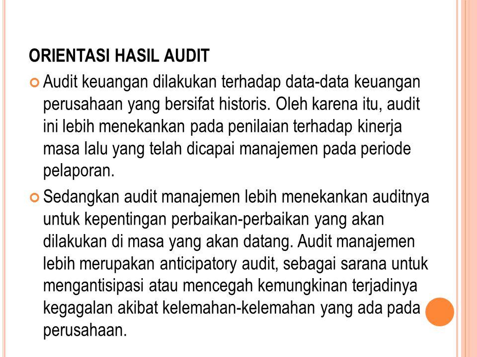 ORIENTASI HASIL AUDIT Audit keuangan dilakukan terhadap data-data keuangan perusahaan yang bersifat historis. Oleh karena itu, audit ini lebih menekan