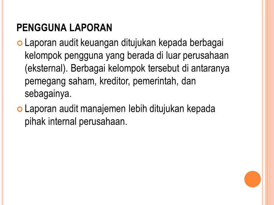PENGGUNA LAPORAN Laporan audit keuangan ditujukan kepada berbagai kelompok pengguna yang berada di luar perusahaan (eksternal). Berbagai kelompok ters