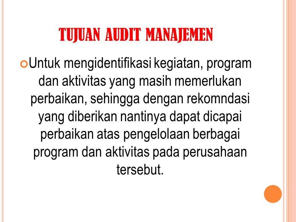 TUJUAN AUDIT MANAJEMEN Untuk mengidentifikasi kegiatan, program dan aktivitas yang masih memerlukan perbaikan, sehingga dengan rekomndasi yang diberik