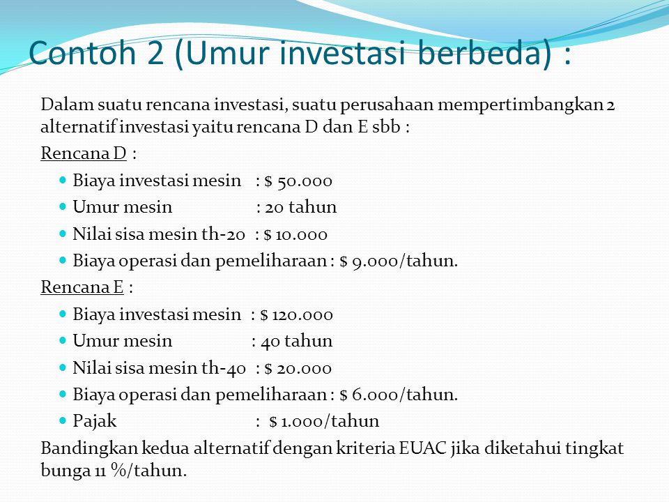 Contoh 2 (Umur investasi berbeda) : Dalam suatu rencana investasi, suatu perusahaan mempertimbangkan 2 alternatif investasi yaitu rencana D dan E sbb : Rencana D : Biaya investasi mesin : $ 50.000 Umur mesin : 20 tahun Nilai sisa mesin th-20 : $ 10.000 Biaya operasi dan pemeliharaan : $ 9.000/tahun.