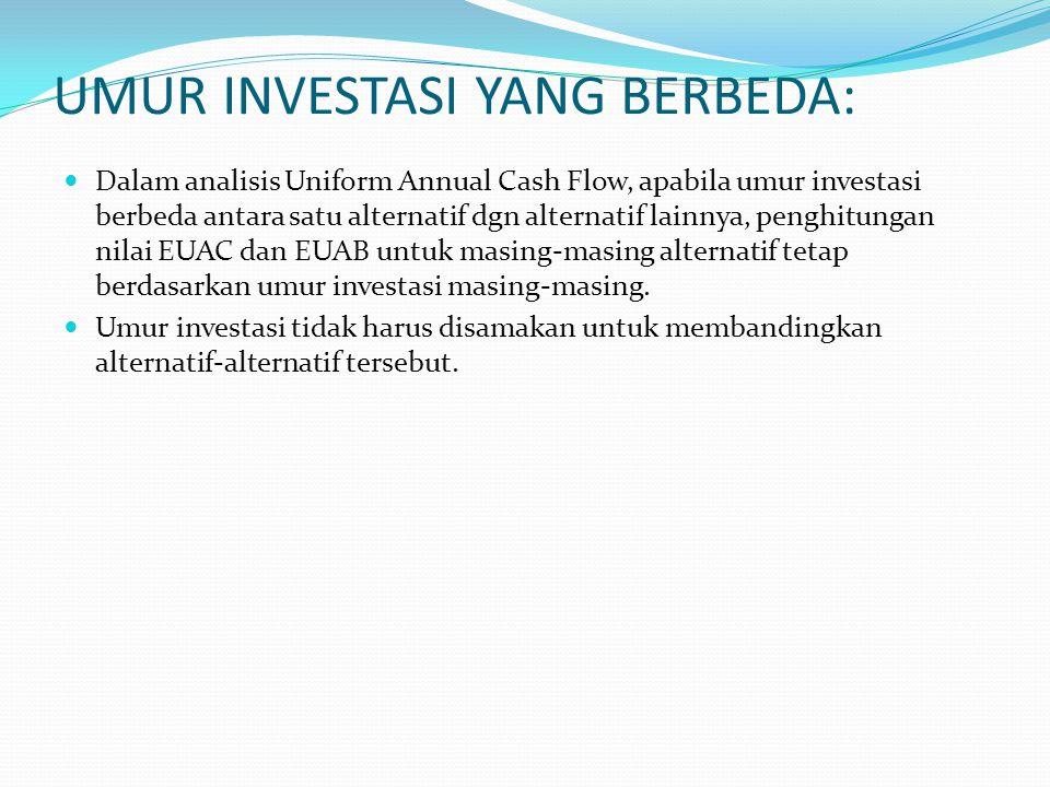 UMUR INVESTASI YANG BERBEDA: Dalam analisis Uniform Annual Cash Flow, apabila umur investasi berbeda antara satu alternatif dgn alternatif lainnya, penghitungan nilai EUAC dan EUAB untuk masing-masing alternatif tetap berdasarkan umur investasi masing-masing.