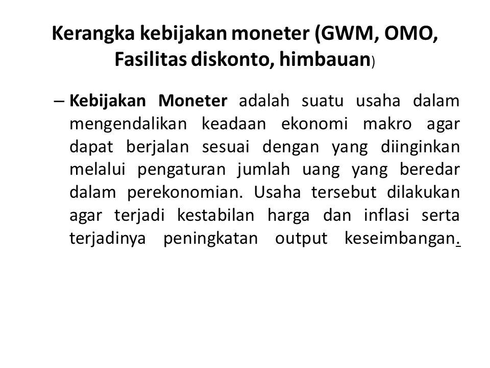 Kerangka kebijakan moneter (GWM, OMO, Fasilitas diskonto, himbauan ) – Kebijakan Moneter adalah suatu usaha dalam mengendalikan keadaan ekonomi makro