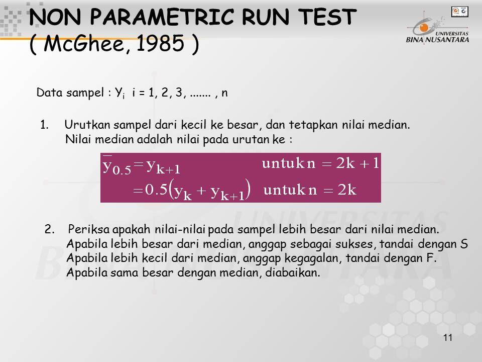 11 NON PARAMETRIC RUN TEST ( McGhee, 1985 ) Data sampel : Y i i = 1, 2, 3,......., n 1.Urutkan sampel dari kecil ke besar, dan tetapkan nilai median.