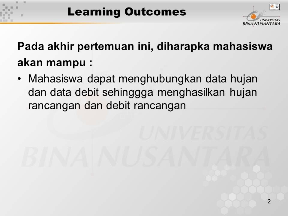 2 Learning Outcomes Pada akhir pertemuan ini, diharapka mahasiswa akan mampu : Mahasiswa dapat menghubungkan data hujan dan data debit sehinggga mengh